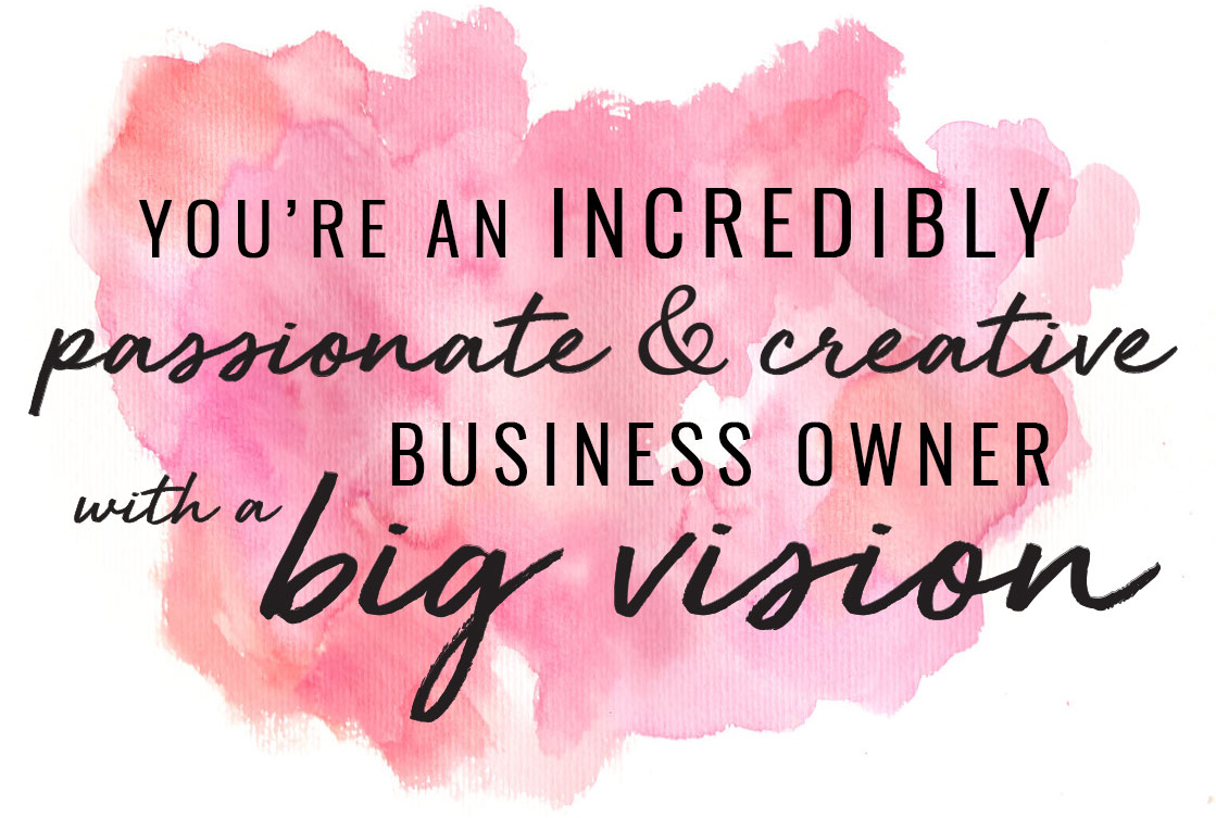 you're an incredibly passionate & creative business owner with a big vision